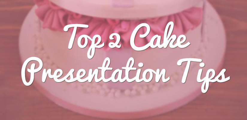 Top 2 cake presentation tips